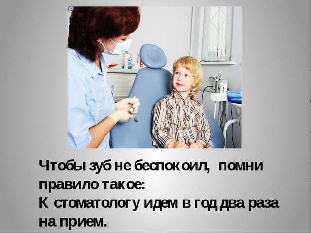 Чтобы зуб не беспокоил, помни правило такое: К стоматологу идем в год два раз...