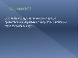 Задание №2 Составить последовательность операций приготовления «Кулебяки с ка