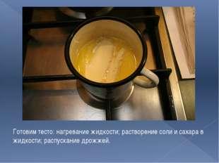 Готовим тесто: нагревание жидкости; растворение соли и сахара в жидкости; рас