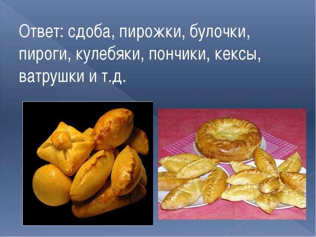 Ответ: сдоба, пирожки, булочки, пироги, кулебяки, пончики, кексы, ватрушки и...