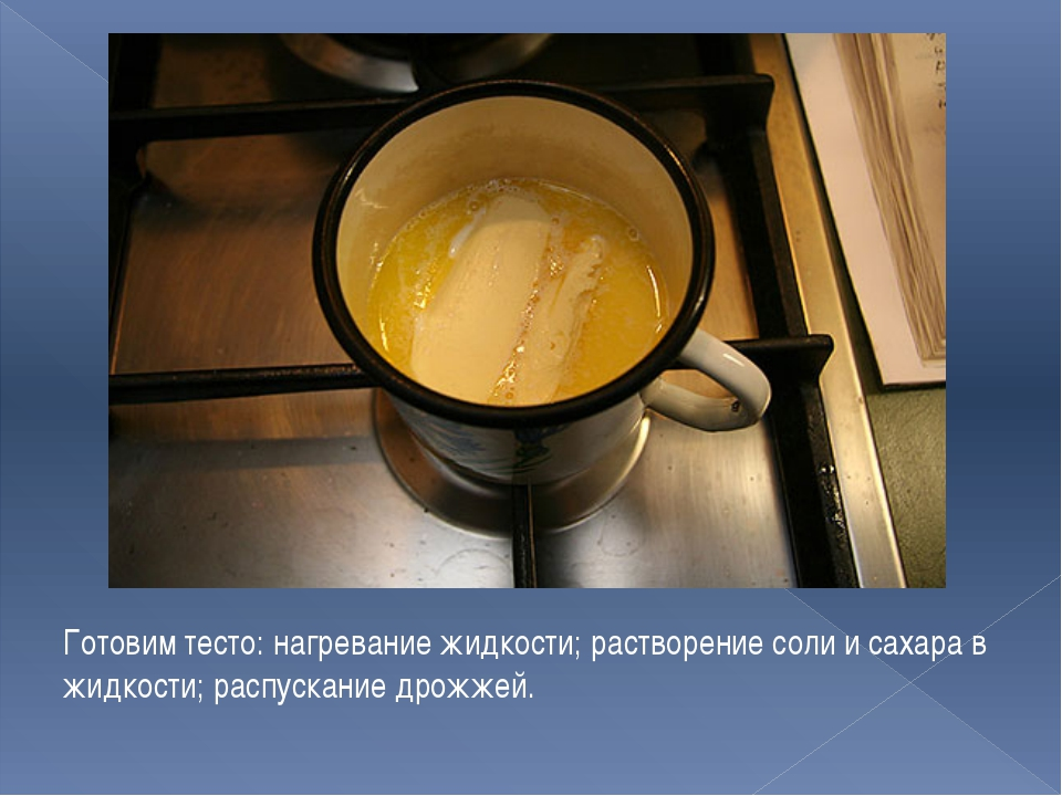 Готовим тесто: нагревание жидкости; растворение соли и сахара в жидкости; рас...