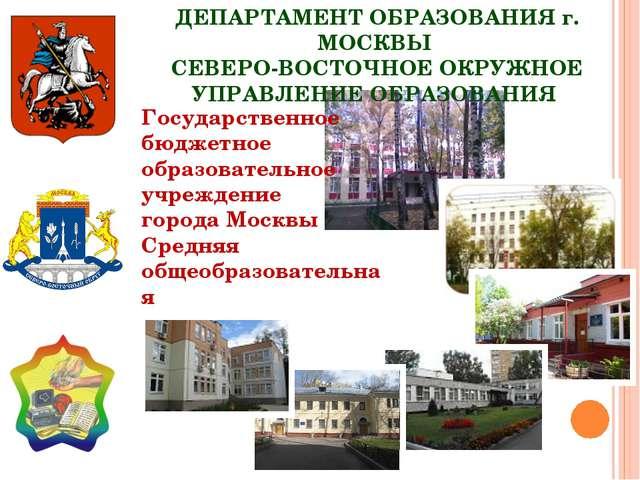 ДЕПАРТАМЕНТ ОБРАЗОВАНИЯ г. МОСКВЫ СЕВЕРО-ВОСТОЧНОЕ ОКРУЖНОЕ УПРАВЛЕНИЕ ОБРАЗ...