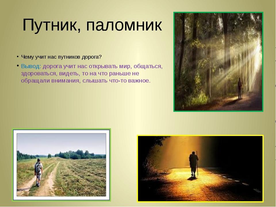 Путник, паломник Чему учит нас путников дорога? Вывод: дорога учит нас открыв...