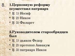 8. 1.Церковную реформу осуществил патриарх □ 1) Иосиф □ 2) Никон □ 3) Филарет