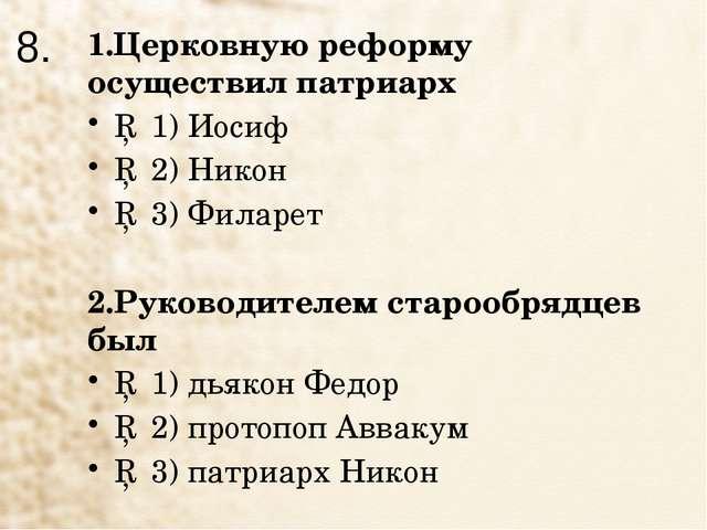 8. 1.Церковную реформу осуществил патриарх □ 1) Иосиф □ 2) Никон □ 3) Филарет...