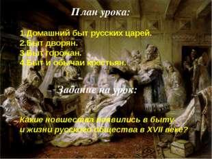 1.Домашний быт русских царей. 2.Быт дворян. 3.Быт горожан. 4.Быт и обычаи кре