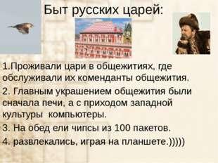 Быт русских царей: 1.Проживали цари в общежитиях, где обслуживали их комендан