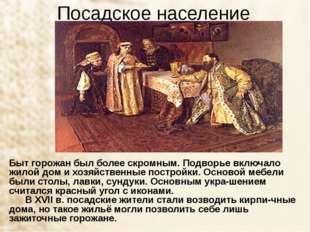 Посадское население Быт горожан был более скромным. Подворье включало жилой д
