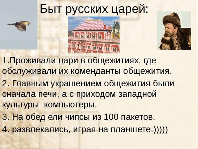 Быт русских царей: 1.Проживали цари в общежитиях, где обслуживали их комендан...