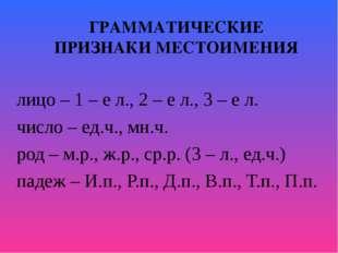 ГРАММАТИЧЕСКИЕ ПРИЗНАКИ МЕСТОИМЕНИЯ лицо – 1 – е л., 2 – е л., 3 – е л. число