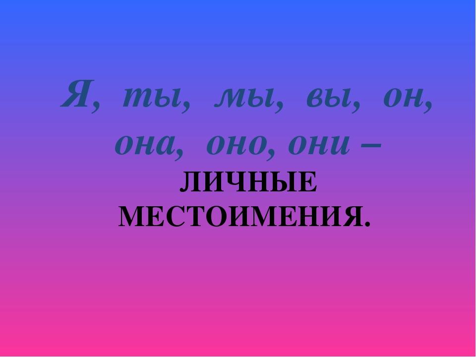 Я, ты, мы, вы, он, она, оно, они – ЛИЧНЫЕ МЕСТОИМЕНИЯ.