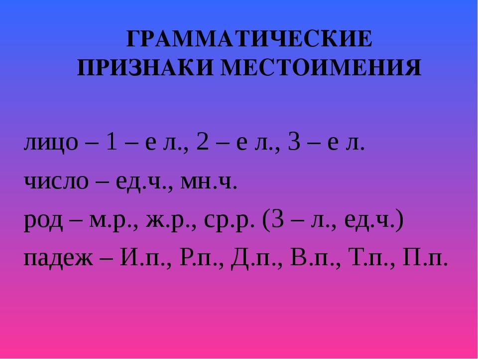 ГРАММАТИЧЕСКИЕ ПРИЗНАКИ МЕСТОИМЕНИЯ лицо – 1 – е л., 2 – е л., 3 – е л. число...