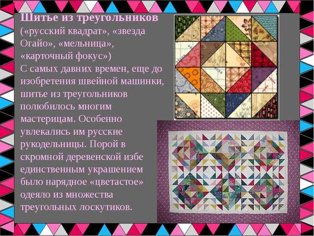 Шитье из треугольников («русский квадрат», «звезда Огайо», «мельница», «карто...