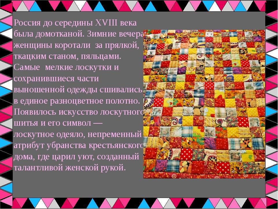 Россия до середины XVIII века была домотканой. Зимние вечера женщины коротали...