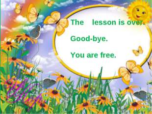 The lesson is over. Good-bye. You are free.