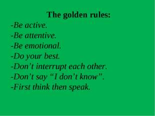 The golden rules: -Be active. -Be attentive. -Be emotional. -Do your best. -D