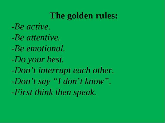 The golden rules: -Be active. -Be attentive. -Be emotional. -Do your best. -D...