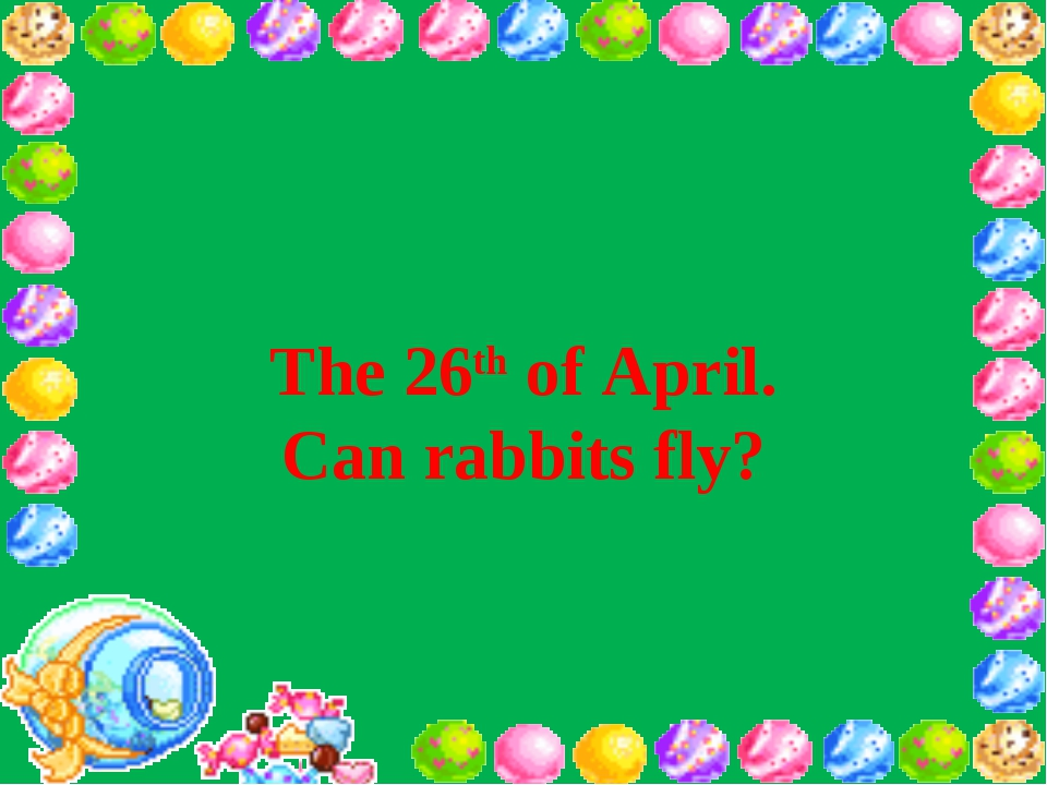 The 26th of April. Can rabbits fly?