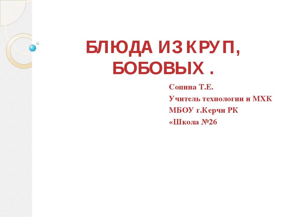 БЛЮДА ИЗ КРУП, БОБОВЫХ . Сопина Т.Е. Учитель технологии и МХК МБОУ г.Керчи РК...