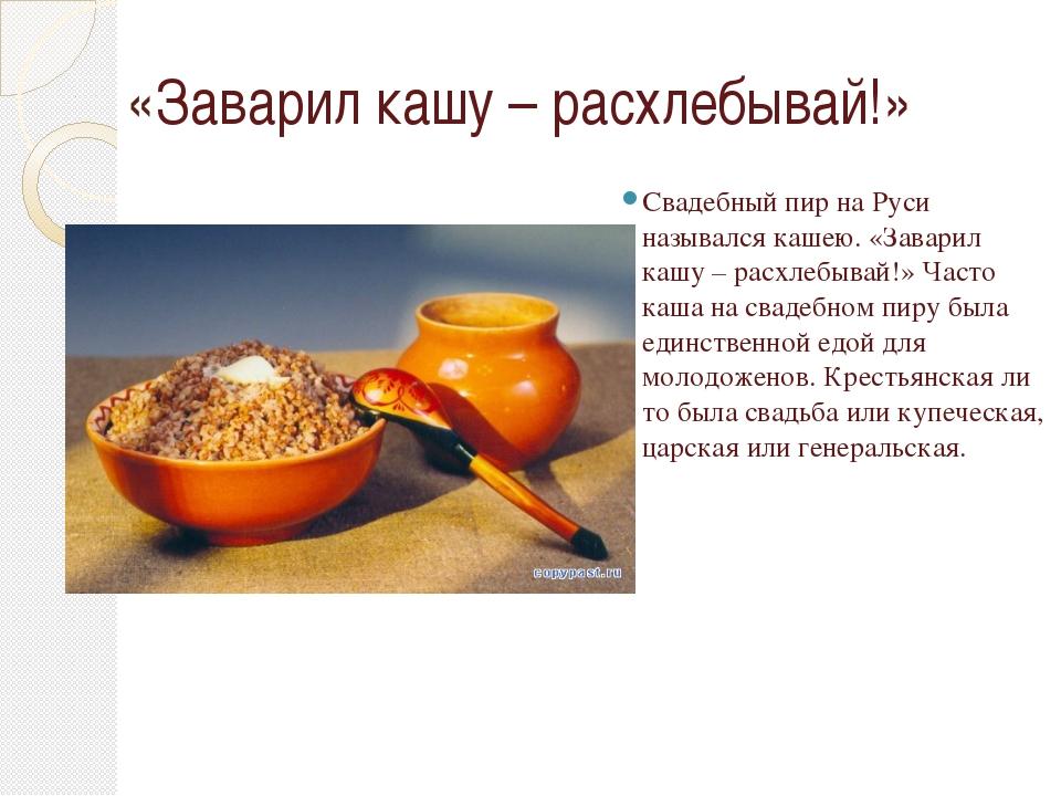 «Заварил кашу – расхлебывай!» Свадебный пир на Руси назывался кашею. «Заварил...