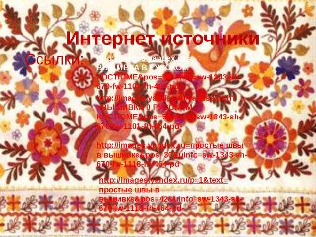 Интернет источники Ссылки: http://images.yandex.ru=ВЫШИВКА В РУССКОМ КОСТЮМЕ&...
