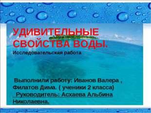 УДИВИТЕЛЬНЫЕ СВОЙСТВА ВОДЫ. Исследовательская работа Выполнили работу: Иванов