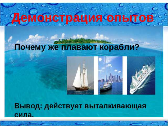 Демонстрация опытов Почему же плавают корабли? Вывод: действует выталкивающая...