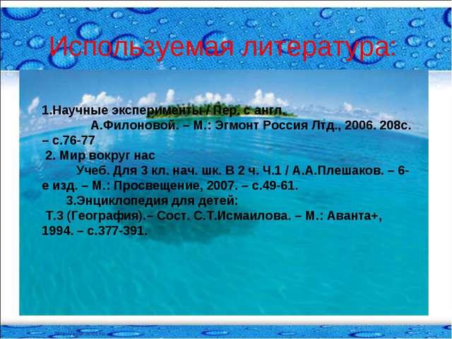 Используемая литература: 1.Научные эксперименты / Пер. с англ. А.Филоновой. –...