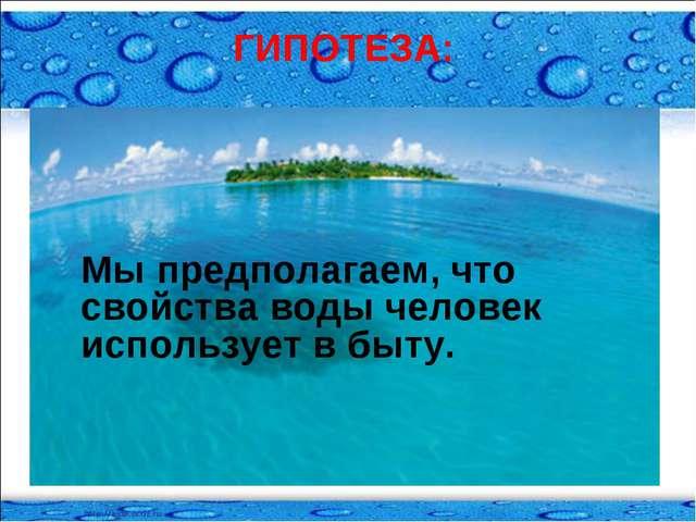 ГИПОТЕЗА: Мы предполагаем, что свойства воды человек использует в быту.
