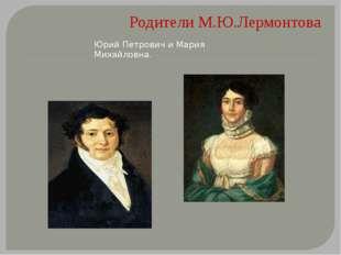 Родители М.Ю.Лермонтова Юрий Петрович и Мария Михайловна.