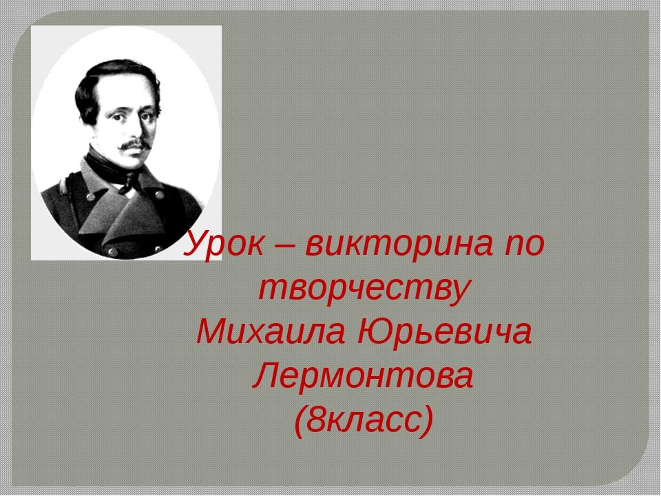 Урок – викторина по творчеству Михаила Юрьевича Лермонтова (8класс)