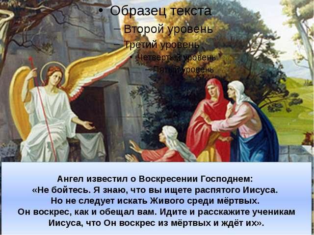 Ангел известил о Воскресении Господнем: «Не бойтесь. Я знаю, что вы ищете рас...