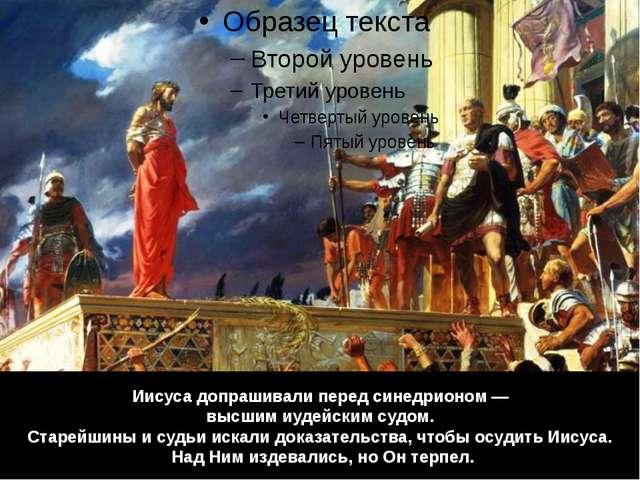 Иисуса допрашивали перед синедрионом — высшим иудейским судом. Старейшины и с...