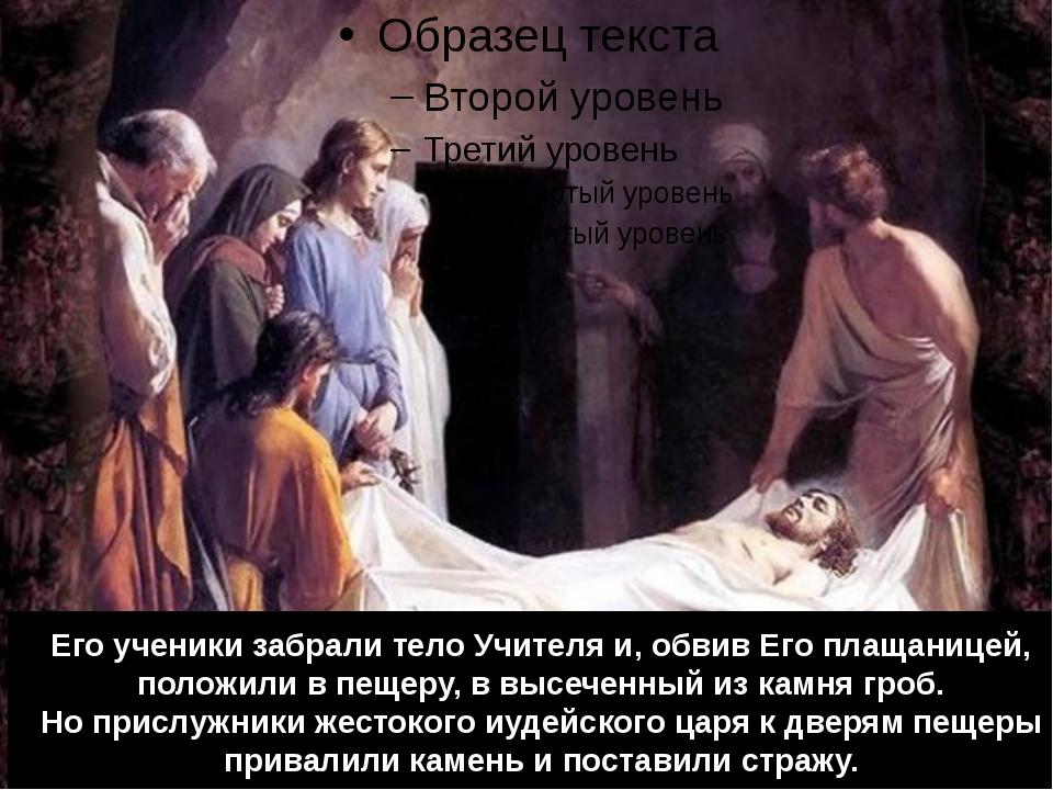 Его ученики забрали тело Учителя и, обвив Его плащаницей, положили в пещеру,...