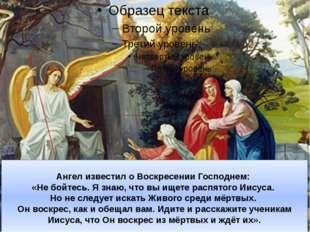 Ангел известил о Воскресении Господнем: «Не бойтесь. Я знаю, что вы ищете рас