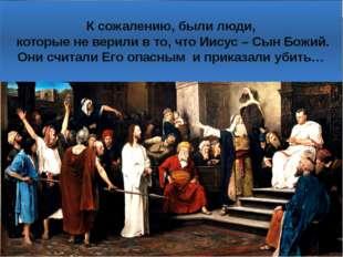 К сожалению, были люди, которые не верили в то, что Иисус – Сын Божий. Они сч