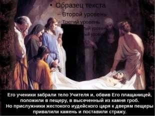 Его ученики забрали тело Учителя и, обвив Его плащаницей, положили в пещеру,