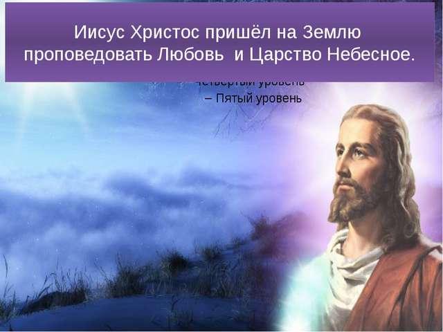 Иисус Христос пришёл на Землю проповедовать Любовь и Царство Небесное.