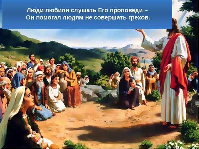 Люди любили слушать Его проповеди – Он помогал людям не совершать грехов.