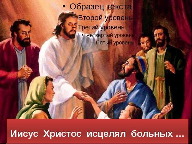 Иисус Христос исцелял больных …