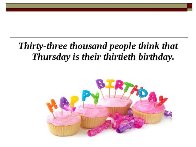 Thirty-three thousand people think that Thursday is their thirtieth birthday.