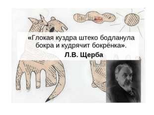 «Глокая куздра штеко бодланула бокра и кудрячит бокрёнка». Л.В. Щерба