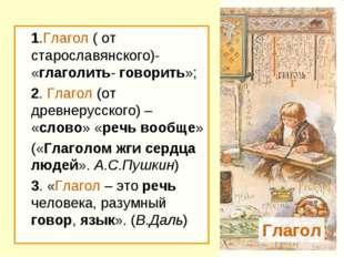 1.Глагол ( от старославянского)- «глаголить- говорить»; 2. Глагол (от древн