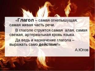 «Глагол – самая огнепышущая, самая живая часть речи. В глаголе струится с