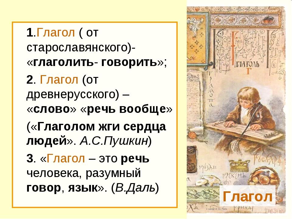 1.Глагол ( от старославянского)- «глаголить- говорить»; 2. Глагол (от древн...
