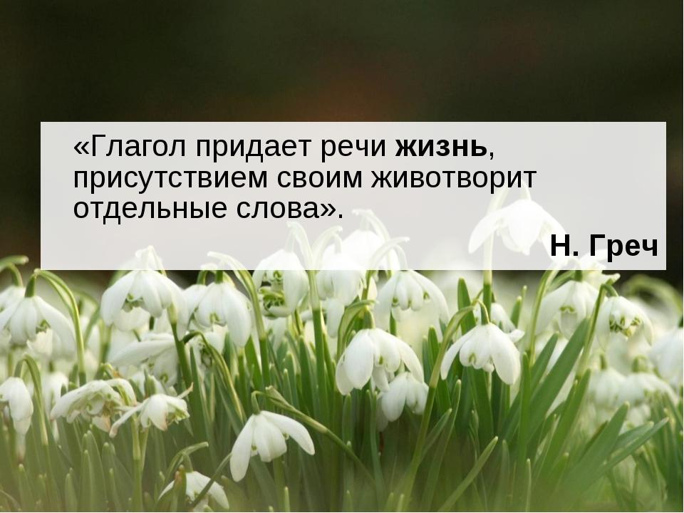 «Глагол придает речи жизнь, присутствием своим животворит отдельные слова»....