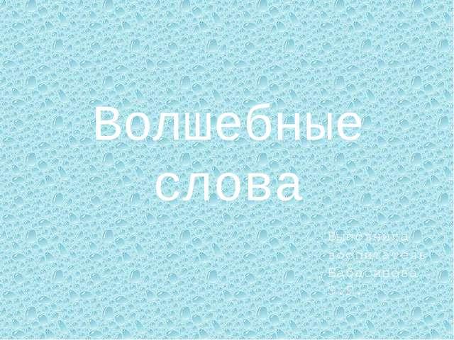 Волшебные слова Выполнила воспитатель Бабасинова Э.Г.