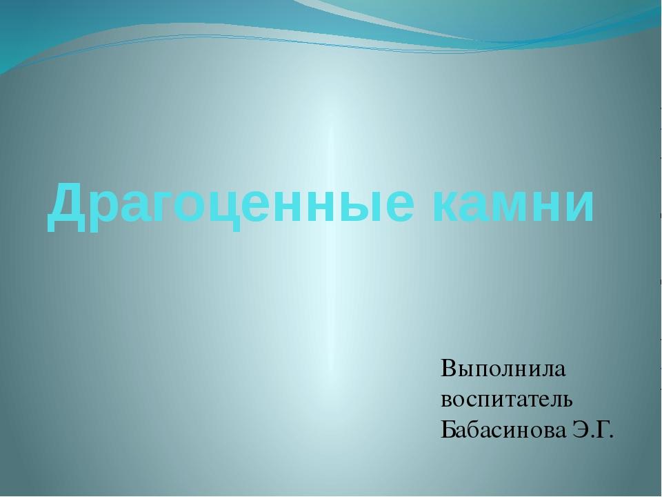 Драгоценные камни Выполнила воспитатель Бабасинова Э.Г.