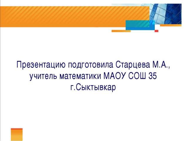 Презентацию подготовила Старцева М.А., учитель математики МАОУ СОШ 35 г.Сыкт...