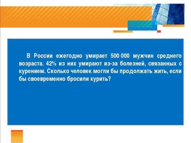 В России ежегодно умирает 500000 мужчин среднего возраста. 42% из них умир...